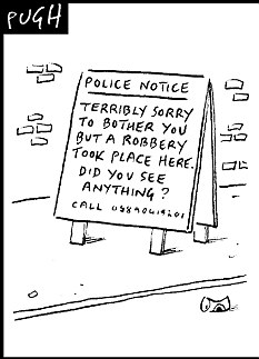 Terribly sorry to bother you but a robbery took place here. Did you see anything?